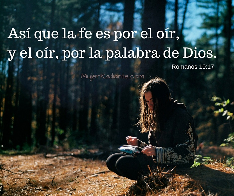 Así que la fe es por el oír, y el oír, por la palabra de Dios.